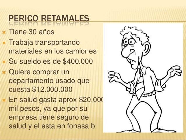 PERICO RETAMALES Tiene 30 años Trabaja transportandomateriales en los camiones Su sueldo es de $400.000 Quiere comprar...