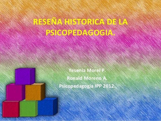RESEÑA HISTORICA DE LA   PSICOPEDAGOGIA.           Yesenia Morel P.          Ronald Moreno A.      Psicopedagogia IPP 2012.