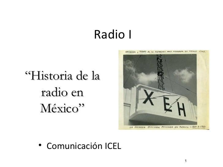 """Radio I <ul><li>Comunicación ICEL </li></ul>"""" Historia de la radio en México"""""""