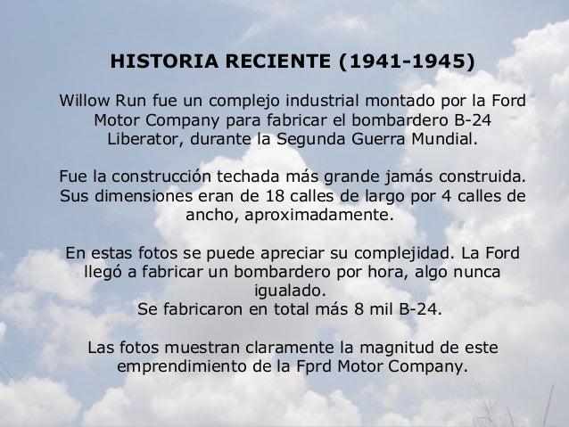 HISTORIA RECIENTE (1941-1945) Willow Run fue un complejo industrial montado por la Ford Motor Company para fabricar el bom...