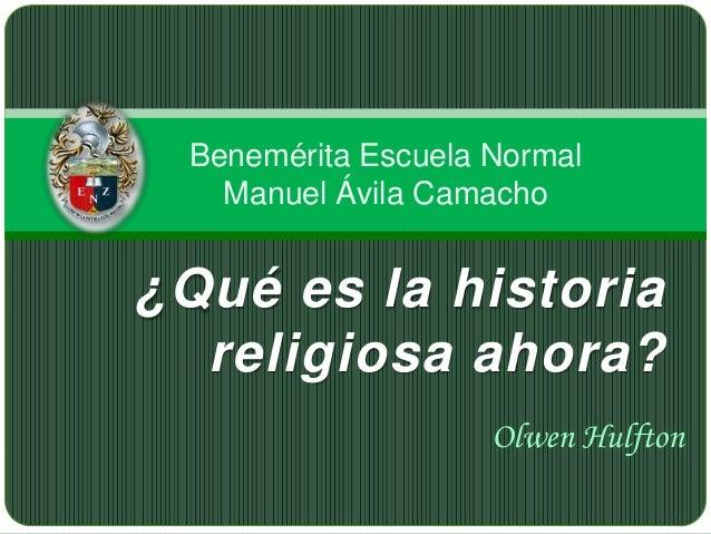 Benemérita Escuela Normal Manuel Ávila Camacho  ¿Qué es la historia religiosa ahora? Olwen Hulfton