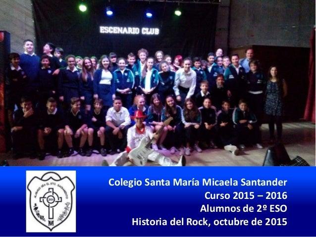 Colegio Santa María Micaela Santander Curso 2015 – 2016 Alumnos de 2º ESO Historia del Rock, octubre de 2015