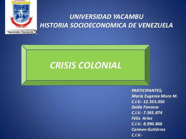 UNIVERSIDAD YACAMBUHISTORIA SOCIOECONOMICA DE VENEZUELA  CRISIS COLONIAL                        PARTICIPANTES;            ...