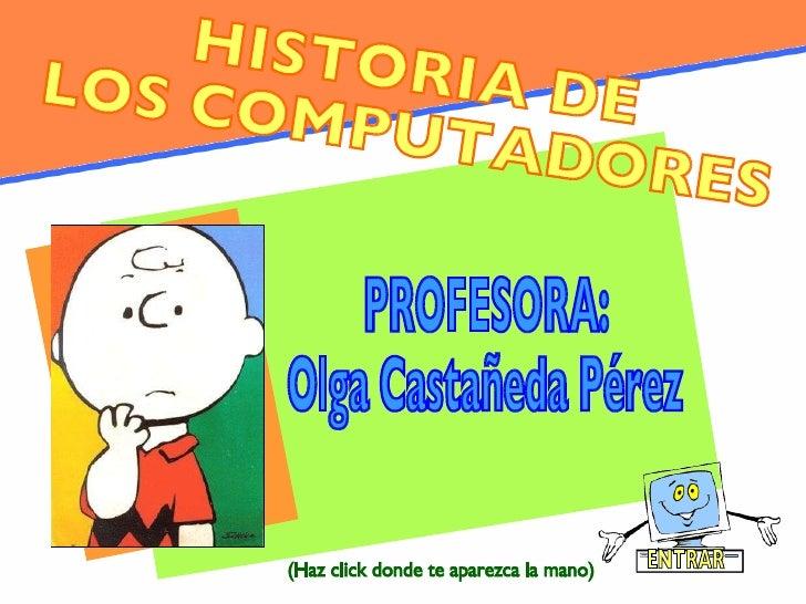 HISTORIA DE LOS COMPUTADORES PROFESORA: Olga Castañeda Pérez ENTRAR (Haz click donde te aparezca la mano)