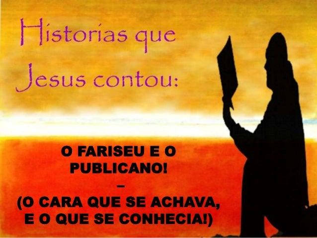 O FARISEU E O PUBLICANO! – (O CARA QUE SE ACHAVA, E O QUE SE CONHECIA!)