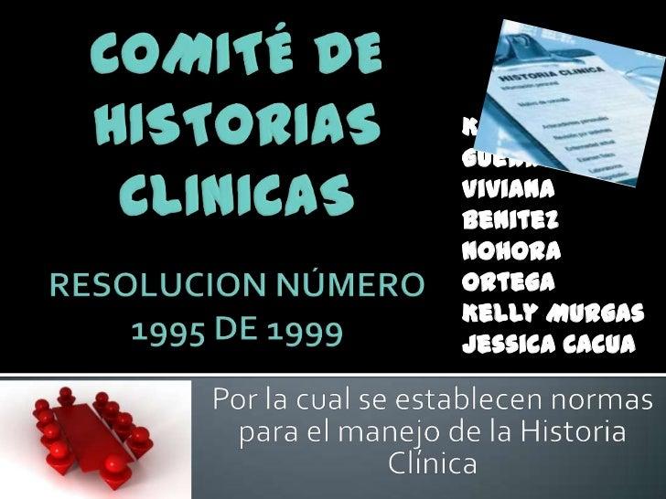 COMITÉ DE HISTORIAS CLINICASRESOLUCION NÚMERO 1995 DE 1999<br />Karina Guerrero<br />Viviana Benitez<br />Nohora Ortega<br...
