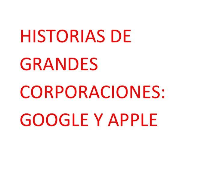 HISTORIAS DE GRANDES CORPORACIONES:   GOOGLE Y APPLE<br />Google<br />Cuando necesitamos buscar información todos los usua...