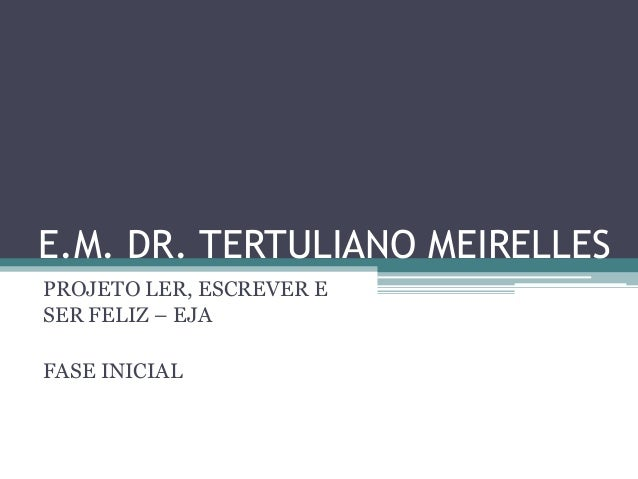 E.M. DR. TERTULIANO MEIRELLESPROJETO LER, ESCREVER ESER FELIZ – EJAFASE INICIAL