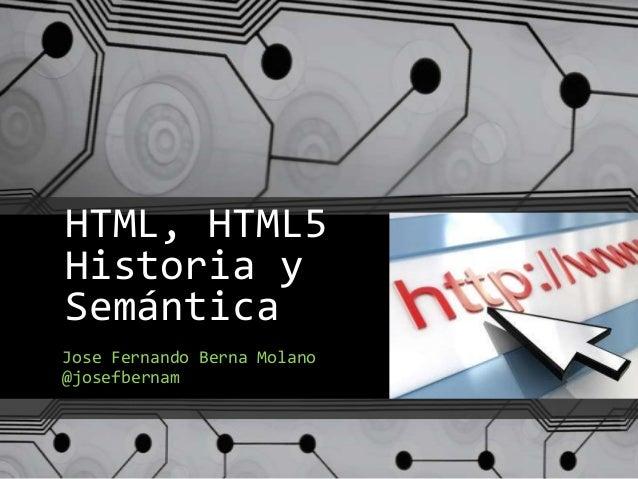 HTML, HTML5 Historia y Semántica Jose Fernando Berna Molano @josefbernam