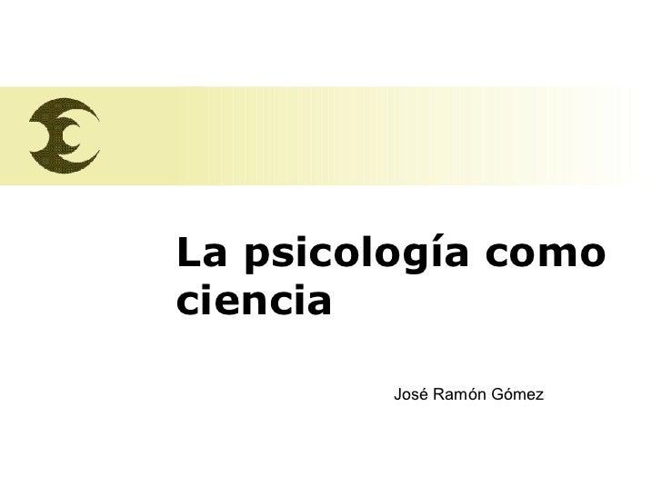 La psicología como  ciencia José Ramón Gómez