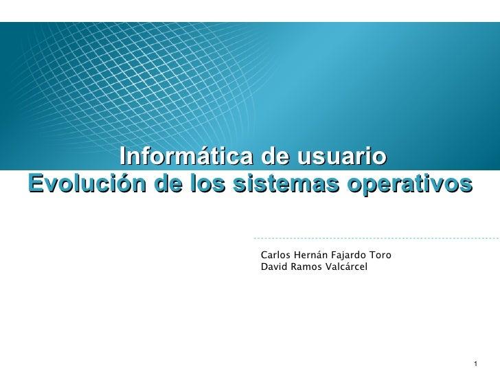 <ul><li>Informática de usuario </li></ul>Carlos Hernán Fajardo Toro David Ramos Valcárcel Evolución de los sistemas operat...