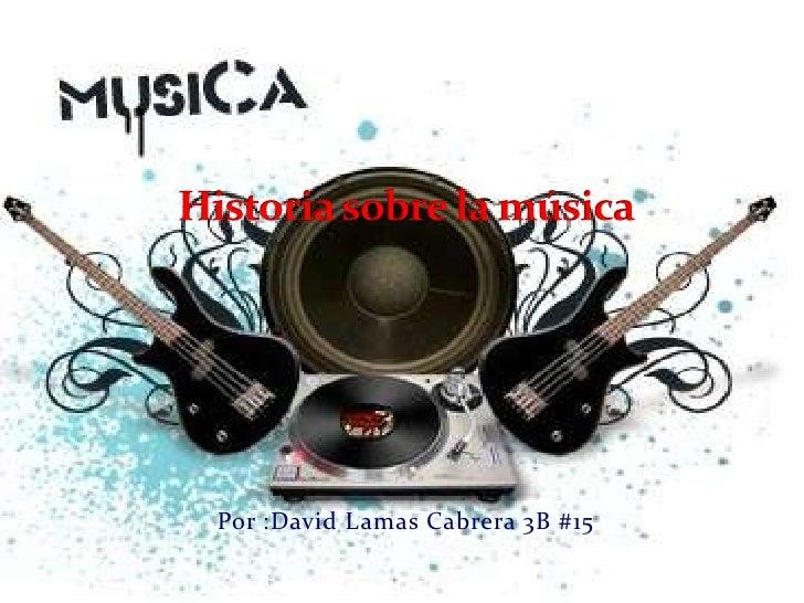 Historia sobre la música<br />Por :David Lamas Cabrera 3B #15<br />