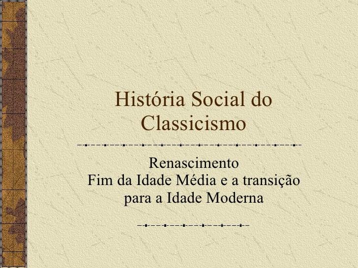 Hist ó ria Social do Classicismo Renascimento Fim da Idade M é dia e a transição para a Idade Moderna