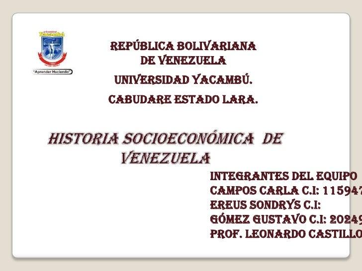República Bolivariana de Venezuela<br />Universidad Yacambú.<br />Cabudare Estado Lara.<br />Historia Socioeconómica  de V...