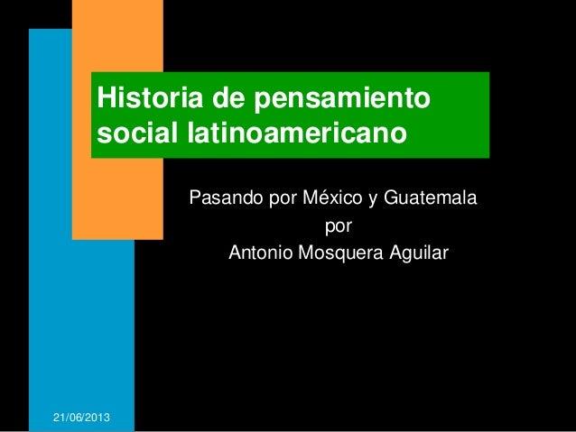 21/06/2013Historia de pensamientosocial latinoamericanoPasando por México y GuatemalaporAntonio Mosquera Aguilar