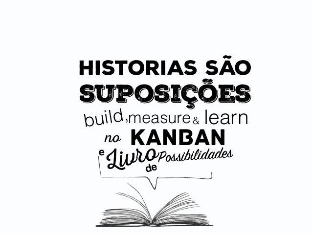 historias são suposições build,measure learn no kanban & e Livrode Possibilidades