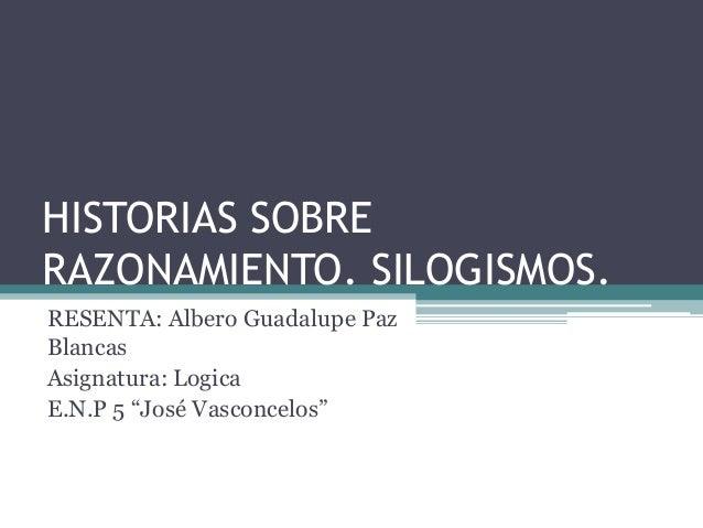 """HISTORIAS SOBRERAZONAMIENTO. SILOGISMOS.RESENTA: Albero Guadalupe PazBlancasAsignatura: LogicaE.N.P 5 """"José Vasconcelos"""""""