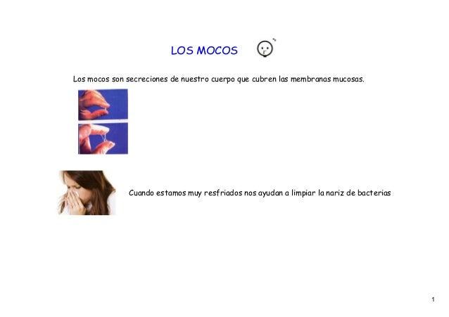 LOS MOCOSLos mocos son secreciones de nuestro cuerpo que cubren las membranas mucosas.              Cuando estamos muy res...