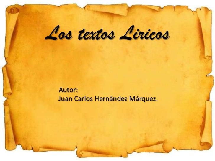 Los textos Liricos Autor: Juan Carlos Hernández Márquez.