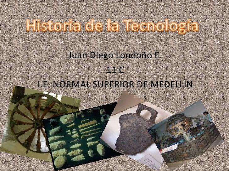 Historia de la Tecnología<br />Juan Diego Londoño E.<br />11 C<br />I.E. NORMAL SUPERIOR DE MEDELLÍN<br />