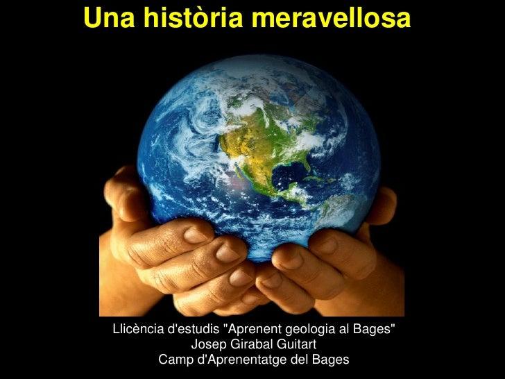 """Una història meravellosa  Llicència destudis """"Aprenent geologia al Bages""""                Josep Girabal Guitart          Ca..."""