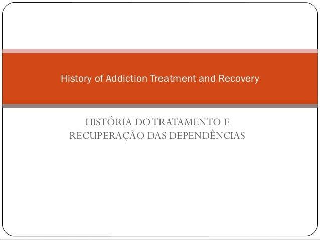 History of Addiction Treatment and Recovery   HISTÓRIA DO TRATAMENTO E RECUPERAÇÃO DAS DEPENDÊNCIAS
