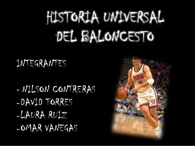 INTEGRANTES - NILSON CONTRERAS -DAVID TORRES -LAURA RUIZ -OMAR VANEGAS HISTORIA UNIVERSAL DEL BALONCESTO