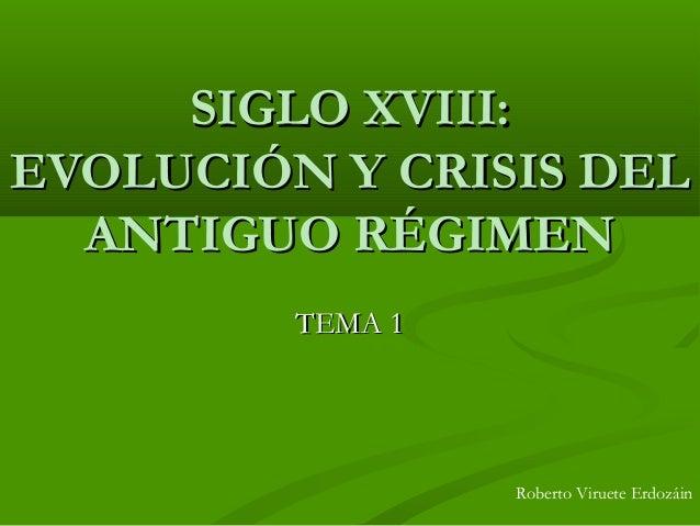 SIGLO XVIII:SIGLO XVIII: EVOLUCIÓN Y CRISIS DELEVOLUCIÓN Y CRISIS DEL ANTIGUO RÉGIMENANTIGUO RÉGIMEN TEMA 1TEMA 1 Roberto ...