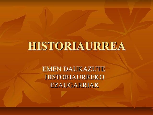 HISTORIAURREAHISTORIAURREAEMEN DAUKAZUTEEMEN DAUKAZUTEHISTORIAURREKOHISTORIAURREKOEZAUGARRIAKEZAUGARRIAK