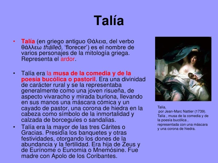 Talía• Talía (en griego antiguo Θάλεια, del verbo  θάλλεω thálleô, 'florecer') es el nombre de  varios personajes de la mi...