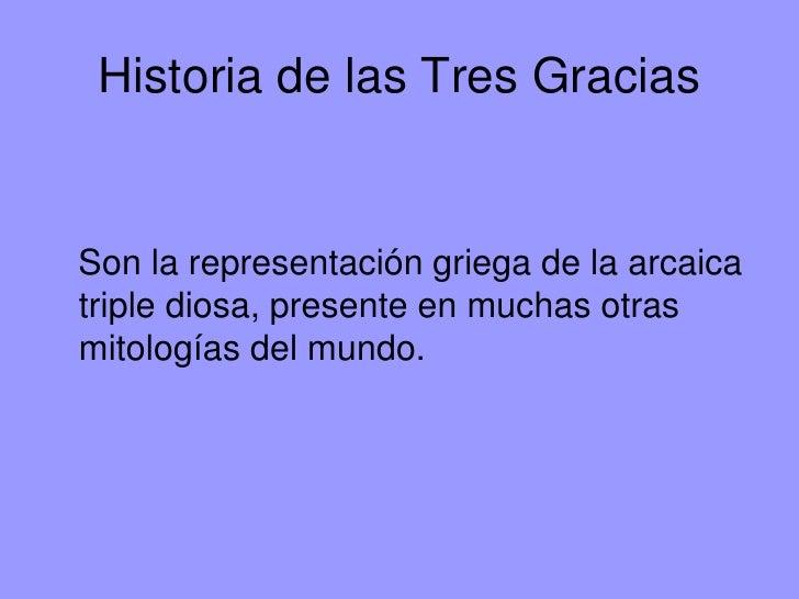 Historia de las Tres GraciasSon la representación griega de la arcaicatriple diosa, presente en muchas otrasmitologías del...