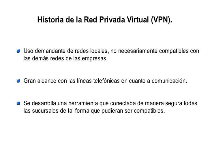 Historia de la Red Privada Virtual (VPN).Uso demandante de redes locales, no necesariamente compatibles conlas demás redes...