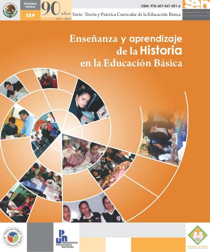 ISBN: 978-607-467-051-6Serie: Teoría y Práctica Curricular de la Educación BásicaEnseñanza y aprendizaje          de la Hi...