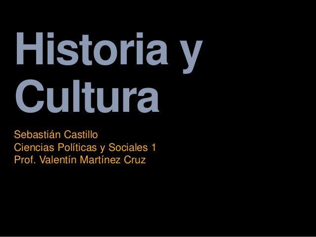 Historia y Cultura Sebastián Castillo Ciencias Políticas y Sociales 1 Prof. Valentín Martínez Cruz