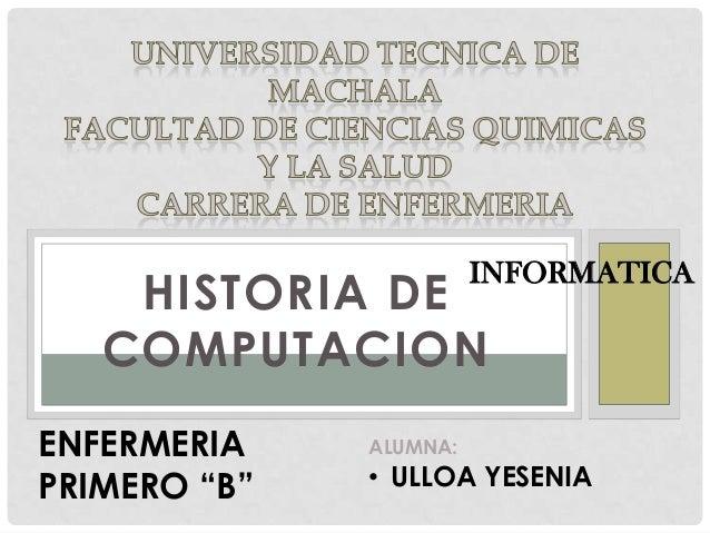 "INFORMATICA  HISTORIA DE COMPUTACION ENFERMERIA PRIMERO ""B""  ALUMNA:  • ULLOA YESENIA"