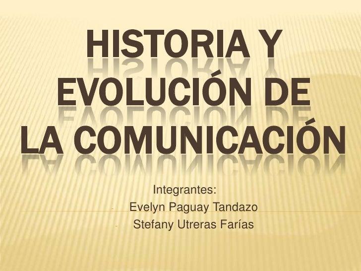 HISTORIA Y  EVOLUCIÓN DELA COMUNICACIÓN                Integrantes:    -       Evelyn Paguay Tandazo        -   Stefany Ut...