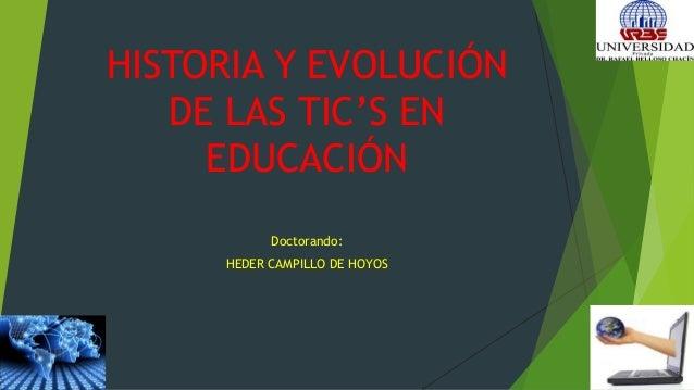 HISTORIA Y EVOLUCIÓN DE LAS TIC'S EN EDUCACIÓN Doctorando: HEDER CAMPILLO DE HOYOS