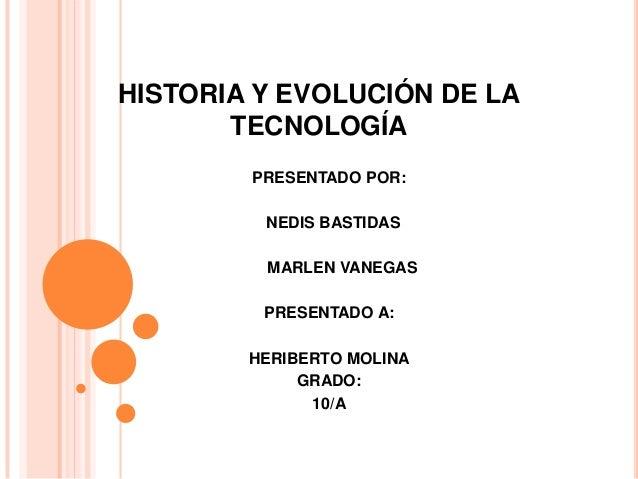 HISTORIA Y EVOLUCIÓN DE LA       TECNOLOGÍA        PRESENTADO POR:         NEDIS BASTIDAS         MARLEN VANEGAS         P...