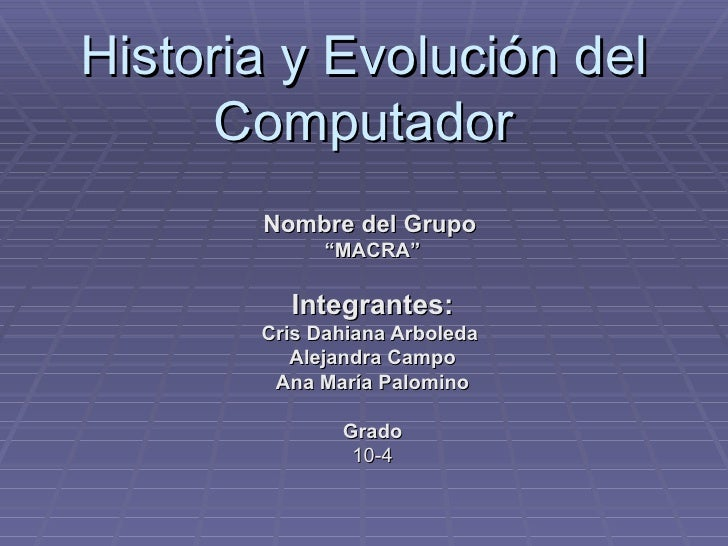 "Historia y Evolución del Computador Nombre del Grupo   "" MACRA"" Integrantes: Cris Dahiana Arboleda  Alejandra Campo Ana Ma..."