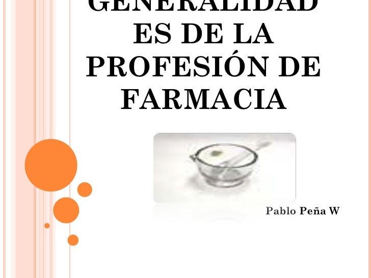 GENERALIDADES DE LA PROFESIÓN DE FARMACIA Pablo Peña W