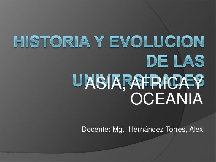 HISTORIA Y EVOLUCION DE LAS UNIVERSIDADES<br />ASIA, AFRICA Y OCEANIA<br />Docente: Mg.  Hernández Torres, Alex <br />