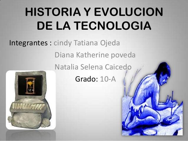 HISTORIA Y EVOLUCION      DE LA TECNOLOGIAIntegrantes : cindy Tatiana Ojeda              Diana Katherine poveda           ...