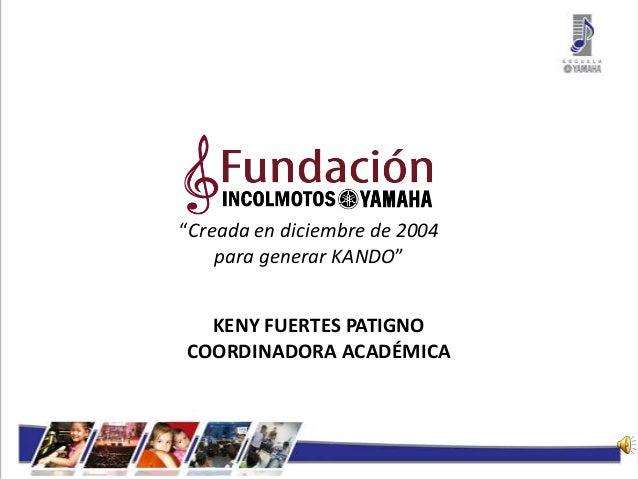 """""""Creada en diciembre de 2004 para generar KANDO"""" KENY FUERTES PATIGNO COORDINADORA ACADÉMICA"""