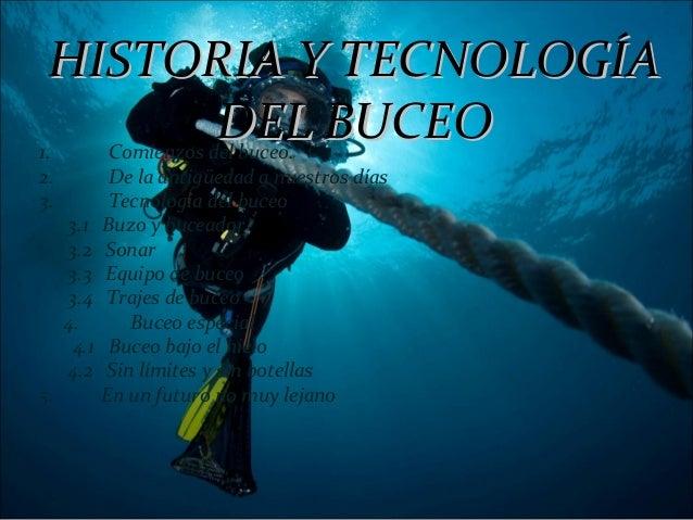 HISTORIA Y TECNOLOGÍAHISTORIA Y TECNOLOGÍADEL BUCEODEL BUCEO1. Comienzos del buceo.2. De la antigüedad a nuestros días3. T...