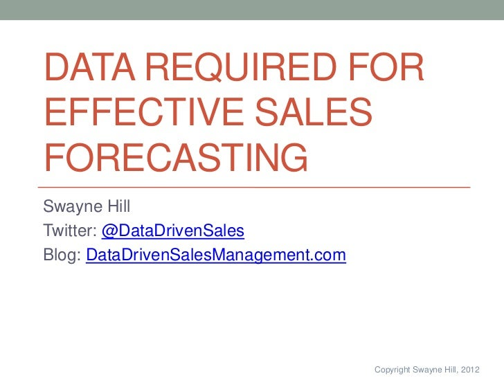 DATA REQUIRED FOREFFECTIVE SALESFORECASTINGSwayne HillTwitter: @DataDrivenSalesBlog: DataDrivenSalesManagement.com        ...