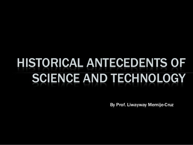 By Prof. Liwayway Memije-Cruz HISTORICAL ANTECEDENTS OF SCIENCE AND TECHNOLOGY