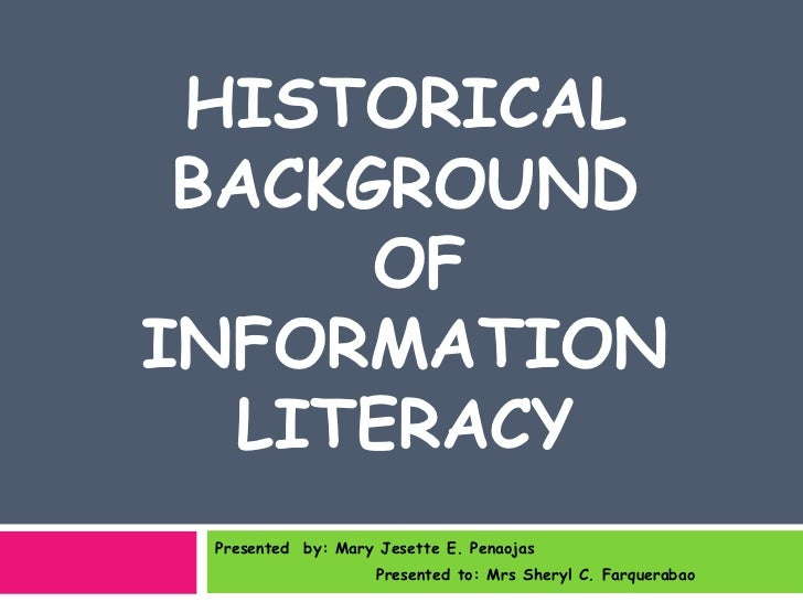 HISTORICAL BACKGROUND      OFINFORMATION  LITERACY Presented by: Mary Jesette E. Penaojas                    Presented to:...