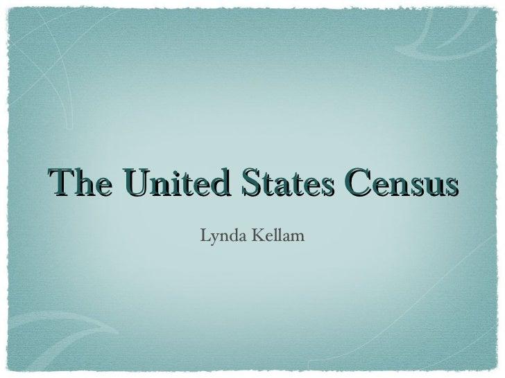 The United States Census <ul><li>Lynda Kellam </li></ul>