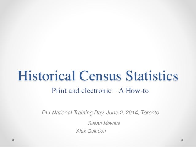 Historical Census Statistics Print and electronic – A How-to DLI National Training Day, June 2, 2014, Toronto Susan Mowers...