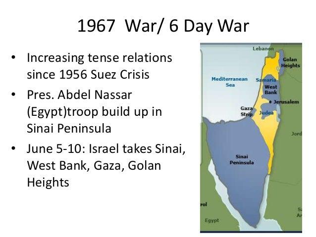 1967 War/ 6 Day War • Increasing tense relations since 1956 Suez Crisis • Pres. Abdel Nassar (Egypt)troop build up in Sina...